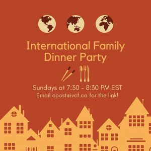 International Family Dinner Party. Sundays at 7:30-8:30pm EST. Email cpost@ivcf.ca for the link!