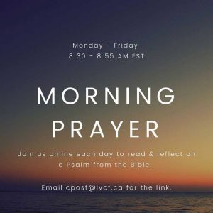 Morning Prayer. Monday-Friday 8:30-8:55am EST. Join us online each day to read & reflect on a Psalm from the Bible. Email cpost@ivcf.ca for the link.