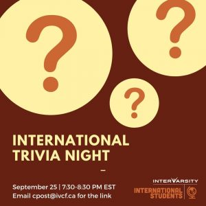 International Trivia Night. September 25, 7:30-8:30pm EST. Email cpost@ivcf.ca for the link.